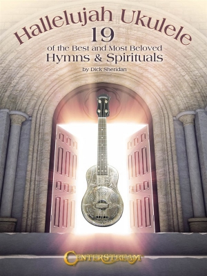 Hallelujah Ukulele: 19 Of The Best And Most Beloved Hymns and Spirituals