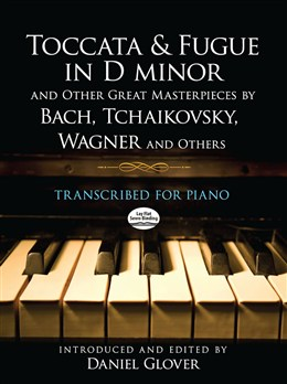 Toccata And Fugue In D Minor And Other Great Masterpieces By Bach, Tchaikovsky, Wagner And Others: Transcribed For Piano