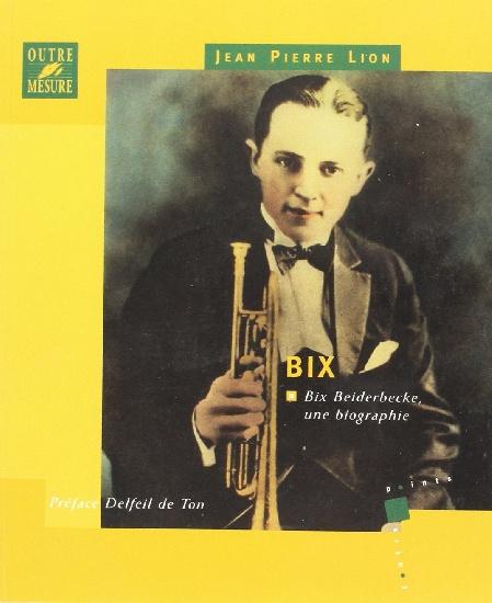 Lion, Jean Pierre : Bix - Bix Beiderbecke, une biographie