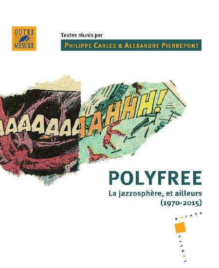 Carles, Philippe (éd.) /  Pierrepont, Alexandre (éd.) : Polyfree - La jazzosphère, et ailleurs (1970-2015)